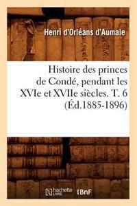 Histoire Des Princes de Cond�, Pendant Les Xvie Et Xviie Si�cles. T. 6 (�d.1885-1896)