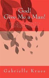God! Give Me a Man!: How to Set Yourself Up for a Great Marriage While You're Still Single and Searching
