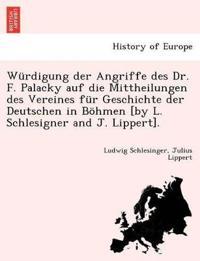 Wurdigung Der Angriffe Des Dr. F. Palacky Auf Die Mittheilungen Des Vereines Fur Geschichte Der Deutschen in Bohmen [By L. Schlesigner and J. Lippert].