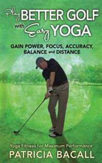Play Better Golf with Easy Yoga: Yoga Fitness for Maximum Performance
