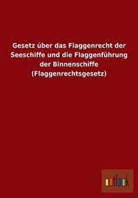 Gesetz Uber Das Flaggenrecht Der Seeschiffe Und Die Flaggenfuhrung Der Binnenschiffe (Flaggenrechtsgesetz)