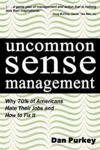 Uncommon Sense Management: Why 70% of Americans Hate Their Jobs and How to Fix It