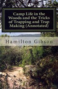 Camp Life in the Woods and the Tricks of Trapping and Trap Making (Annotated): (Prepper Historical Preparedness Collection
