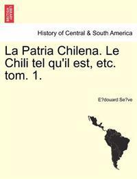 La Patria Chilena. Le Chili Tel Qu'il Est, Etc. Tom. 1.
