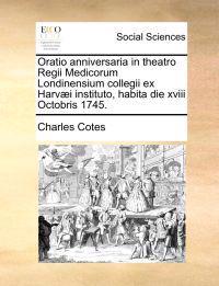 Oratio Anniversaria in Theatro Regii Medicorum Londinensium Collegii Ex Harv]i Instituto, Habita Die XVIII Octobris 1745.