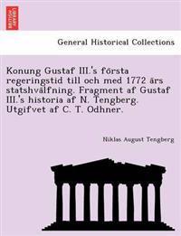 Konung Gustaf III.'s Fo Rsta Regeringstid Till Och Med 1772 a RS Statshva Lfning. Fragment AF Gustaf III.'s Historia AF N. Tengberg. Utgifvet AF C. T. Odhner.