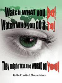 Watch What You Do! Watch Who You Do It To! They Might Tell the World on You!