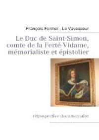 Le Duc de Saint-Simon, comte de la Ferté-Vidame, mémorialiste et épistolier