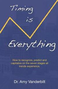 Timing Is Everything - How to Recognize, Predict and Capitalize on the Seven Stages All Trends Experience [Paperback]
