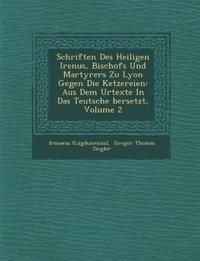 Schriften Des Heiligen Iren¿us, Bischofs Und Martyrers Zu Lyon Gegen Die Ketzereien: Aus Dem Urtexte In Das Teutsche ¿bersetzt, Volume 2