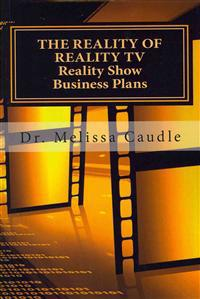 The Reality of Reality TV: Reality Show Business Plans: Everything You Need to Know to Get Your Reality Show Green-Light That Nobody Wants to Sha