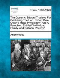 "The Queen V. Edward Truelove for Publishing the Hon. Robert Dale Owen's Moral Physiology,"" and a Pamphlet, Entitled ""Individual, Family, and National Poverty."""