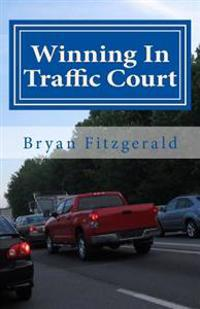 Winning in Traffic Court: I Fight My Traffic Tickets in Court, on My Own . . . and I Usually Win. Anyone Can.