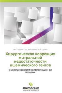 Khirurgicheskaya Korrektsiya Mitral'noy Nedostatochnosti Ishemicheskogo Geneza
