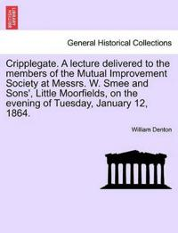 Cripplegate. a Lecture Delivered to the Members of the Mutual Improvement Society at Messrs. W. Smee and Sons', Little Moorfields, on the Evening of Tuesday, January 12, 1864.
