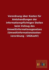 Verordnung Uber Kosten Fur Amtshandlungen Der Informationspflichtigen Stellen Beim Vollzug Des Umweltinformationsgesetzes (Umweltinformationskosten- Verordnung - Uigkostv)