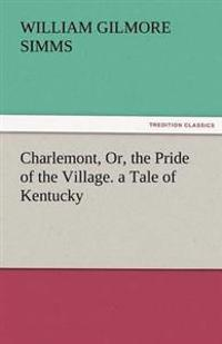 Charlemont, Or, the Pride of the Village. a Tale of Kentucky