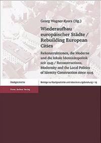 Wiederaufbau Europaischer Stadte / Rebuilding European Cities: Rekonstruktionen, Die Moderne Und Die Lokale Identitatspolitik Seit 1945 / Reconstructi