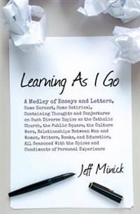 Learning as I Go: A Medley of Essays and Letters, Some Earnest, Some Satirical, Containing Thoughts and Conjectures on Such Diverse Topi
