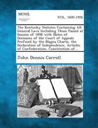 The Kentucky Statutes Containing All General Laws Including Those Passed at Session of 1898 with Notes of Decisions of the Court of Appeals Prefixed by the Magna Charta, the Declaration of Independence, Articles of Confederation, Constitution Of...
