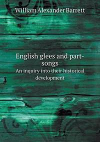 English Glees and Part-Songs an Inquiry Into Their Historical Development