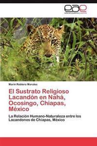 El Sustrato Religioso Lacandon En Naha, Ocosingo, Chiapas, Mexico
