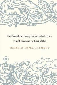 Ilusion aulica e imagnqacion caballeresca en El Cortesanode Luis Milan