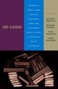 Lost Classics: Writers on Books Loved and Lost, Overlooked, Under-Read, Unavailable, Stolen, Extinct, or Otherwise Out of Commission