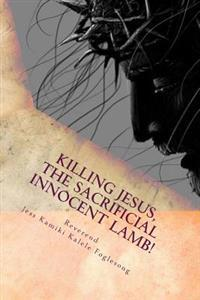 Killing Jesus, the Sacrificial Innocent Lamb!: By the Will of the Father