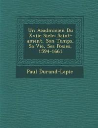 Un Acad¿micien Du Xviie Si¿cle: Saint-amant, Son Temps, Sa Vie, Ses Po¿sies, 1594-1661