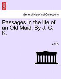 Passages in the Life of an Old Maid. by J. C. K.