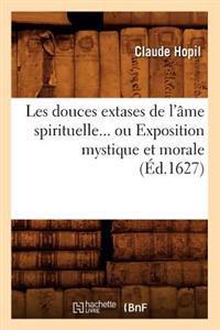 Les Douces Extases de L'Ame Spirituelle, Ou Exposition Mystique Et Morale (Ed.1627)