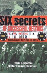 Six Secrets of Successful Bettors: Winning Insights Into Playing the Horses