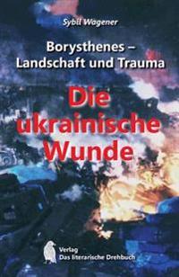 Borysthenes - Landschaft Und Trauma: Die Ukrainische Wunde