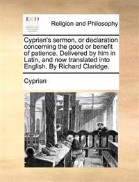 Cyprian's Sermon, or Declaration Concerning the Good or Benefit of Patience. Delivered by Him in Latin, and Now Translated Into English. by Richard Claridge