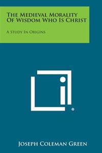 The Medieval Morality of Wisdom Who Is Christ: A Study in Origins