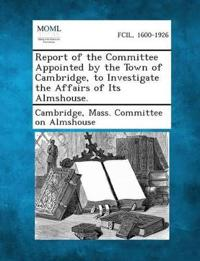 Report of the Committee Appointed by the Town of Cambridge, to Investigate the Affairs of Its Almshouse.