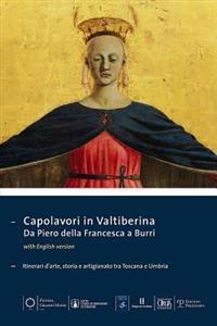 Capolavori in Valtiberina. Da Piero Della Francesca a Burri: Itinerari D Arte, Storia E Artigianato Tra Toscana E Umbria