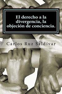 El Derecho a la Divergencia, La Objecion de Conciencia.: Historia, Caracteristicas y Propuesta Para Adoptar La Figura Juridica, Caso Para Mexico.