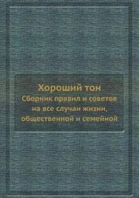 Horoshij Ton Sbornik Pravil I Sovetov Na VSE Sluchai Zhizni, Obschestvennoj I Semejnoj