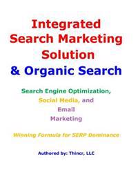 Integrated Search Marketing Solution & Organic Search: Search Engine Optimization, Social Media, and Email Marketing: Winning Formula for Serp Dominan