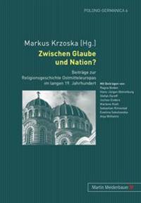 Zwischen Glaube Und Nation?: Beitraege Zur Religionsgeschichte Ostmitteleuropas Im Langen 19. Jahrhundert