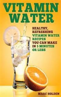 Vitamin Water: Healthy, Refreshing Vitamin Water Recipes You Can Make in 5 Minutes or Less