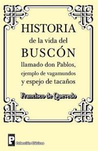 Historia de La Vida del Buscon Llamado Don Pablos: Ejemplo de Vagamundos y Espejo de Tacanos