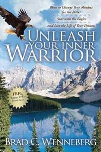 Unleash Your Inner Warrior: How to Change Your Mindset for the Better, Soar with the Eagles, and Live the Life of Your Dreams