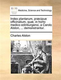 Index Plantarum, Pr�cipue Officinalium, Qu�, in Horto Medico Edinburgensi, a Carolo Alston, ... Demonstrantur.