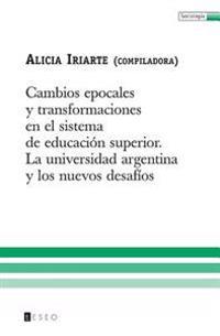 Cambios Epocales Y Transformaciones En El Sistema de Educación Superior: La Universidad Argentina Y Los Nuevos Desafíos