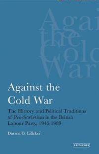 Against the Cold War: The History and Political Traditions of Pro-Sovietism in the British Labour Party, 1945-89