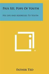 Pius XII, Pope of Youth: His Life and Addresses to Youth