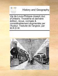 Vie de Louis-Philippe-Joseph Duc d'Orl�ans. Troisi�me Et Derni�re �dition, Revue, Corrig�e & Consid�rablement Augment�e Par l'Auteur. Traduite de l'Anglois; Par M.R.D.W.